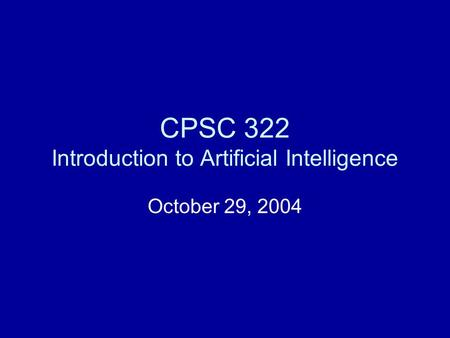 CPSC 322 Introduction to Artificial Intelligence October 29, 2004.