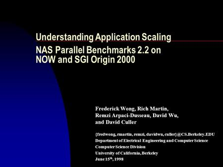 Understanding Application Scaling NAS Parallel Benchmarks 2.2 on NOW and SGI Origin 2000 Frederick Wong, Rich Martin, Remzi Arpaci-Dusseau, David Wu, and.
