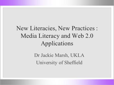 New Literacies, New Practices : Media Literacy and Web 2.0 Applications Dr Jackie Marsh, UKLA University of Sheffield.