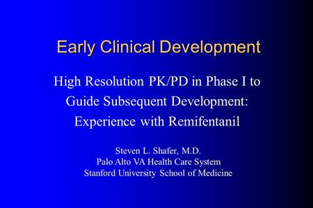 Early Clinical Development High Resolution PK/PD in Phase I to Guide Subsequent Development: Experience with Remifentanil Steven L. Shafer, M.D. Palo Alto.