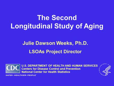 The Second Longitudinal Study of Aging Julie Dawson Weeks, Ph.D. LSOAs Project Director U.S. DEPARTMENT OF HEALTH AND HUMAN SERVICES Centers for Disease.