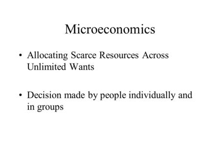 Microeconomics Allocating Scarce Resources Across Unlimited Wants Decision made by people individually and in groups.