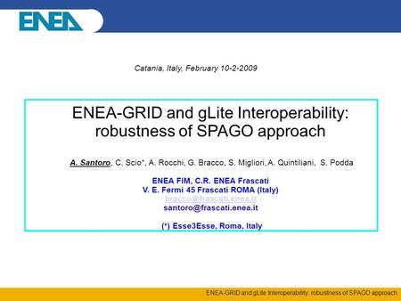 ENEA-GRID and gLite Interoperability: robustness of SPAGO approach Catania, Italy, February 10-2-2009 ENEA-GRID and gLite Interoperability: robustness.
