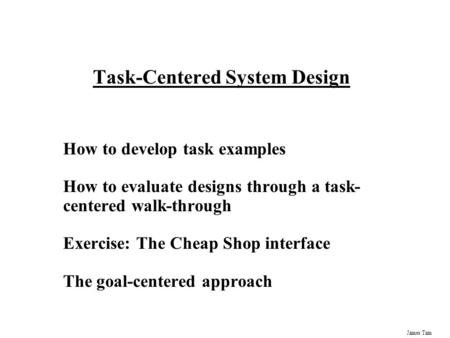 James Tam Task-Centered System Design How to develop task examples How to evaluate designs through a task- centered walk-through Exercise: The Cheap Shop.