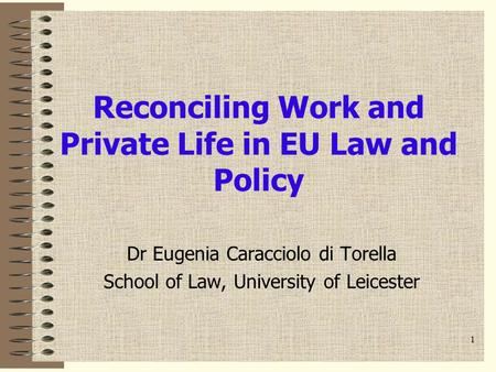 1 Reconciling Work and Private Life in EU Law and Policy Dr Eugenia Caracciolo di Torella School of Law, University of Leicester.