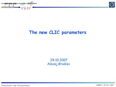 CARE07, 29 Oct. 2007 Alexej Grudiev, New CLIC parameters. The new CLIC parameters 29.10.2007 Alexej Grudiev.