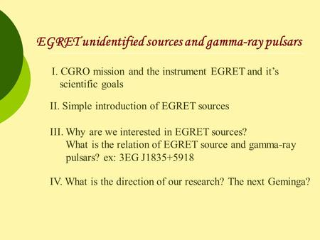 EGRET unidentified sources and gamma-ray pulsars I. CGRO mission and the instrument EGRET and it's scientific goals II. Simple introduction of EGRET sources.