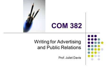 COM 382 Writing for Advertising and Public Relations Prof. Juliet Davis.