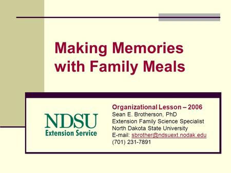 Making Memories with Family Meals Organizational Lesson – 2006 Sean E. Brotherson, PhD Extension Family Science Specialist North Dakota State University.