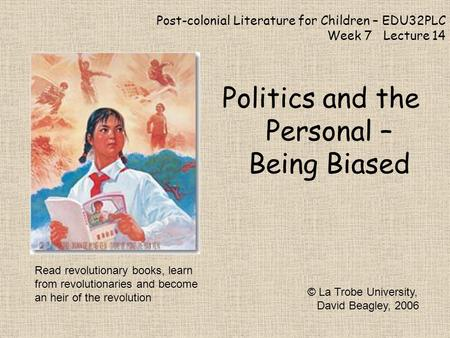 Post-colonial Literature for Children – EDU32PLC Week 7 Lecture 14 Politics and the Personal – Being Biased © La Trobe University, David Beagley, 2006.