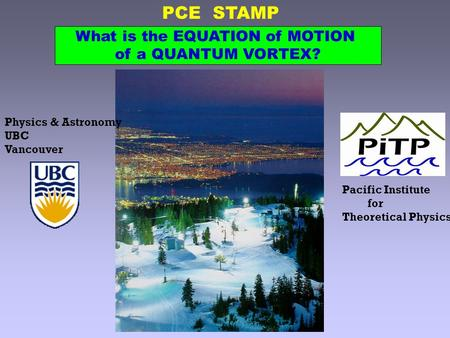 PCE STAMP Physics & Astronomy UBC Vancouver Pacific Institute for Theoretical Physics What is the EQUATION of MOTION of a QUANTUM VORTEX?