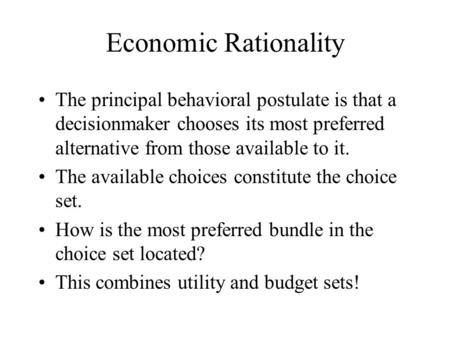 Economic Rationality The principal behavioral postulate is that a decisionmaker chooses its most preferred alternative from those available to it. The.