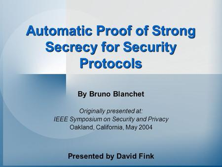Automatic Proof of Strong Secrecy for Security Protocols By Bruno Blanchet Originally presented at: IEEE Symposium on Security and Privacy Oakland, California,
