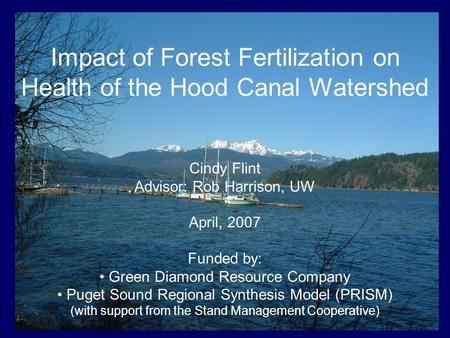 Impact of Forest Fertilization on Health of the Hood Canal Watershed Cindy Flint Advisor: Rob Harrison, UW April, 2007 Funded by: Green Diamond Resource.