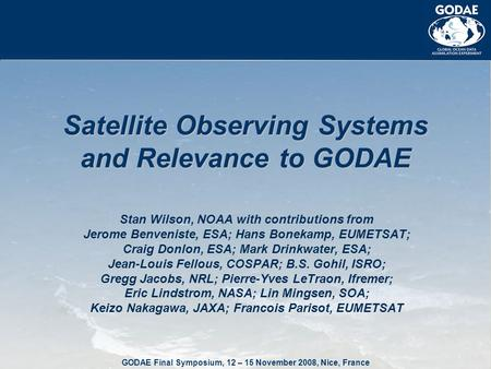 GODAE Final Symposium, 12 – 15 November 2008, Nice, France Satellite Observing Systems and Relevance to GODAE Stan Wilson, NOAA with contributions from.