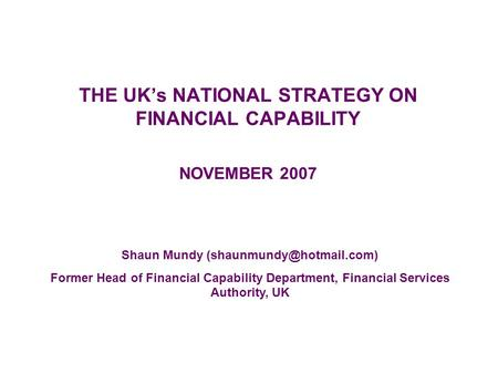THE UK's NATIONAL STRATEGY ON FINANCIAL CAPABILITY NOVEMBER 2007 Shaun Mundy Former Head of Financial Capability Department, Financial.
