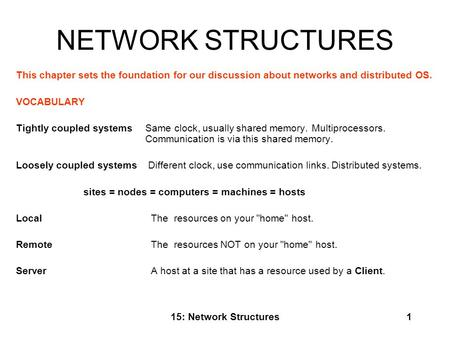 NETWORK STRUCTURES This chapter sets the foundation for our discussion about networks and distributed OS. VOCABULARY   Tightly coupled systems 	Same clock,