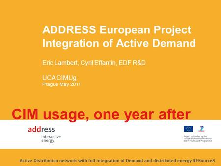 ADDRESS European Project Integration of Active Demand Eric Lambert, Cyril Effantin, EDF R&D UCA CIMUg Prague May 2011 CIM usage, one year after Active.