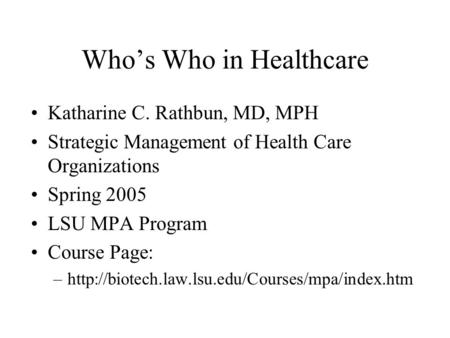 Who's Who in Healthcare Katharine C. Rathbun, MD, MPH Strategic Management of Health Care Organizations Spring 2005 LSU MPA Program Course Page: –http://biotech.law.lsu.edu/Courses/mpa/index.htm.