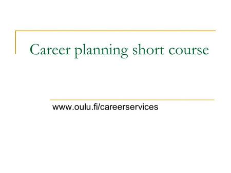 Career planning short course www.oulu.fi/careerservices.
