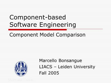 Component-based Software Engineering Marcello Bonsangue LIACS – Leiden University Fall 2005 Component Model Comparison.