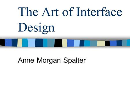 The Art of Interface Design Anne Morgan Spalter. Inter-related Components of Interface Design Task analysis and user testing Software engineering Functional.