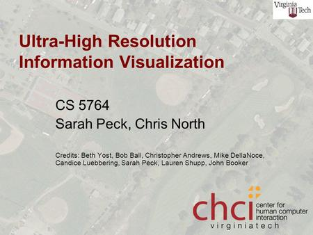 Ultra-High Resolution Information Visualization CS 5764 Sarah Peck, Chris North Credits: Beth Yost, Bob Ball, Christopher Andrews, Mike DellaNoce, Candice.