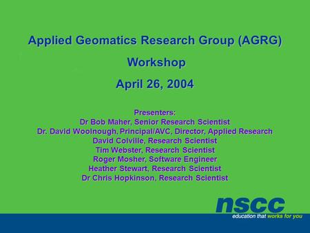 Applied Geomatics Research Group (AGRG) Workshop Workshop April 26, 2004 Presenters: Dr Bob Maher, Senior Research Scientist Dr. David Woolnough, Principal/AVC,
