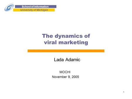 School of Information University of Michigan 1 The dynamics of viral marketing Lada Adamic MOCHI November 9, 2005.