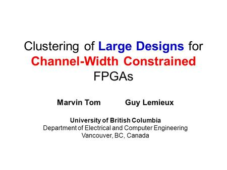 Clustering of Large Designs for Channel-Width Constrained FPGAs Marvin TomGuy Lemieux University of British Columbia Department of Electrical and Computer.