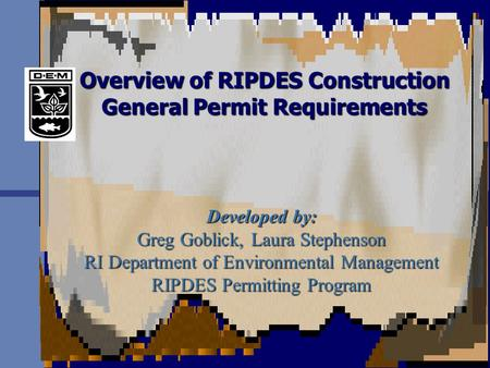 Overview of RIPDES Construction General Permit Requirements Developed by: Greg Goblick, Laura Stephenson RI Department of Environmental Management RIPDES.