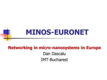 MINOS-EURONET Networking in micro-nanosystems in Europe Dan Dascalu IMT-Bucharest.