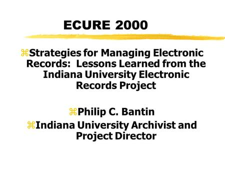 ECURE 2000 z Strategies for Managing Electronic Records: Lessons Learned from the Indiana University Electronic Records Project zPhilip C. Bantin zIndiana.