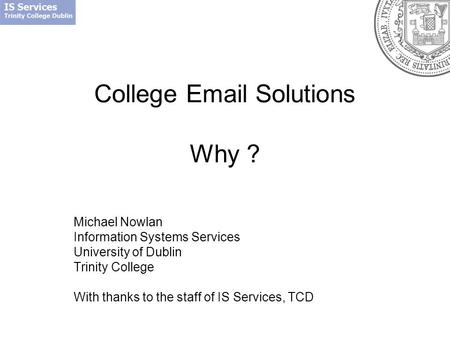 College Email Solutions Why ? Michael Nowlan Information Systems Services University of Dublin Trinity College With thanks to the staff of IS Services,