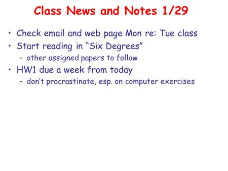 "Class News and Notes 1/29 Check email and web page Mon re: Tue class Start reading in ""Six Degrees"" –other assigned papers to follow HW1 due a week from."
