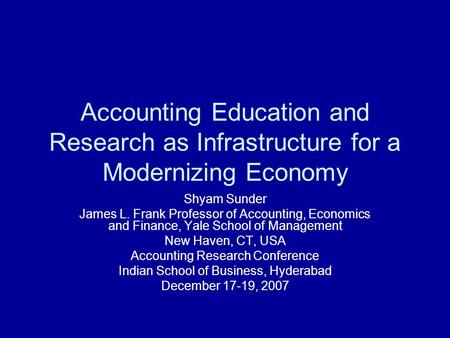 Accounting Education and Research as Infrastructure <strong>for</strong> a Modernizing Economy Shyam Sunder James L. Frank Professor of Accounting, Economics and Finance,