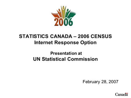 STATISTICS CANADA – 2006 CENSUS Internet Response Option Presentation at UN Statistical Commission February 28, 2007.