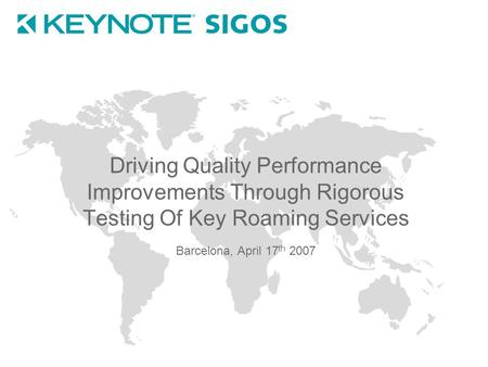 Driving Quality Performance Improvements Through Rigorous Testing Of Key Roaming Services Barcelona, April 17 th 2007.