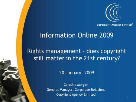 1 Information Online 2009 Rights management – does copyright still matter in the 21st century? 20 January, 2009 Caroline Morgan General Manager, Corporate.