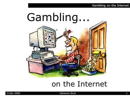Gambling on the Internet... Johannes Beck Gambling on the Internet 18-Dec-2000.