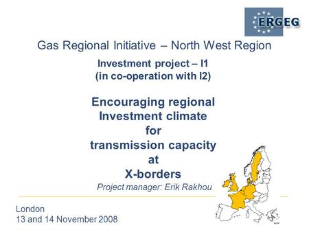Gas Regional Initiative – North West Region London 13 and 14 November 2008 Project manager: Erik Rakhou Investment project – I1 (in co-operation with I2)