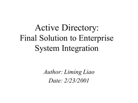 Active Directory: Final Solution to Enterprise System Integration Author: Liming Liao Date: 2/23/2001.