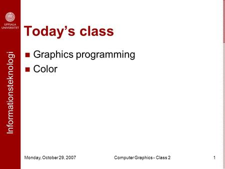 Informationsteknologi Monday, October 29, 2007Computer Graphics - Class 21 Today's class Graphics programming Color.