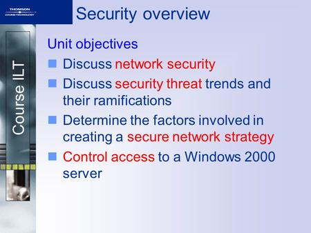 Course ILT Security overview Unit objectives Discuss network security Discuss security threat trends and their ramifications Determine the factors involved.