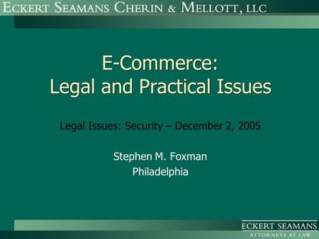 E-Commerce: Legal and Practical Issues Legal Issues: Security – December 2, 2005 Stephen M. Foxman Philadelphia.