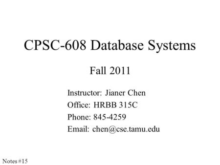 CPSC-608 Database Systems Fall 2011 Instructor: Jianer Chen Office: HRBB 315C Phone: 845-4259   Notes #15.