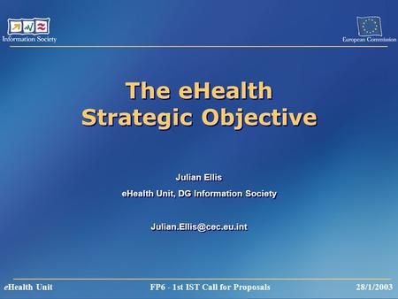 EHealth Unit FP6 - 1st IST Call for Proposals 28/1/2003 The eHealth Strategic Objective Julian Ellis eHealth Unit, DG Information Society