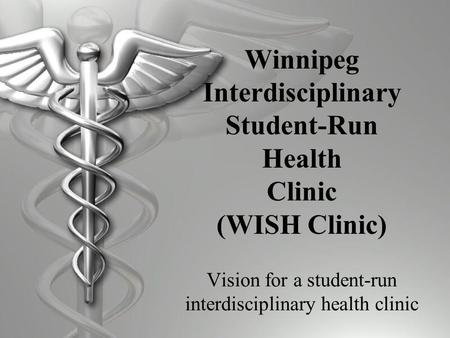 Winnipeg Interdisciplinary Student-Run Health Clinic (WISH Clinic) Vision for a student-run interdisciplinary health clinic.