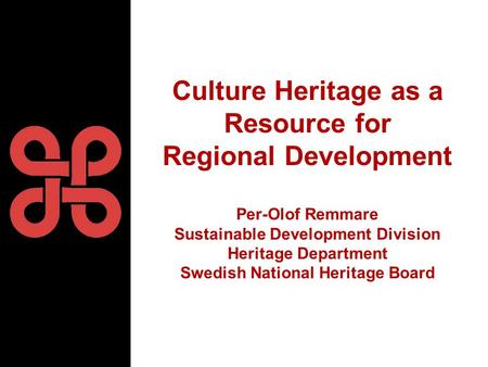 Culture Heritage as a Resource for Regional Development Per-Olof Remmare Sustainable Development Division Heritage Department Swedish National Heritage.
