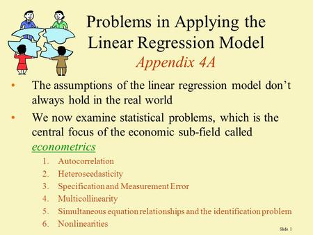 Slide 1 Problems in Applying the Linear Regression Model Appendix 4A The assumptions of the linear regression model don't always hold in the real world.